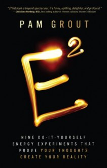E-Squared: Nine Do-It-Yourself Energy Experiments That Prove Your Thoughts Create Your Reality - Pam Grout
