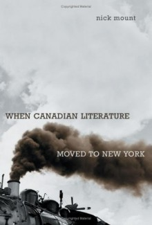 When Canadian Literature Moved to New York - Nick Mount