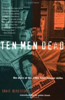Ten Men Dead: The Story of the 1981 Irish Hunger Strike - David Beresford,Peter Maas