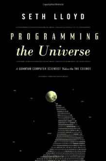 Programming the Universe: A Quantum Computer Scientist Takes on the Cosmos - Seth Lloyd