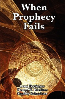 When Prophecy Fails: A Social and Psychological Study of a Modern Group that Predicted the Destruction of the World - Leon Festinger, Henry W. Riecken, Stanley Schachter