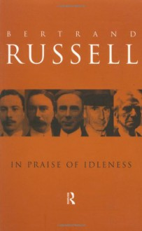 In Praise of Idleness: And Other Essays - Bertrand Russell