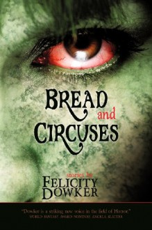 Bread and Circuses, stories by Felicity Dowker - Felicity Dowker