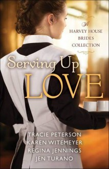 Serving Up Love: A Harvey House Brides Collection - Tracie Peterson,Karen Witemeyer,Jen Turano,Regina Jennings