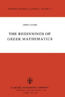 The Beginnings of Greek Mathematics - A. Szabs, Árpád Szabó