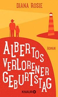 Albertos verlorener Geburtstag: Roman - Diana Rosie,Gabriela Schönberger