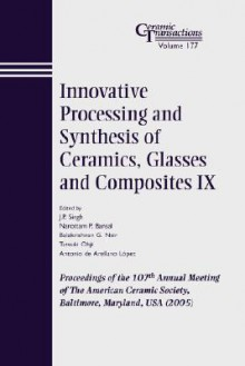 Innovative Processing and Synthesis of Ceramics, Glasses and Composites IX: Proceedings of the 107th Annual Meeting of the American Ceramic Society, Baltimore, Maryland, USA 2005, Ceramic Transactions - Tatla Dar Singh
