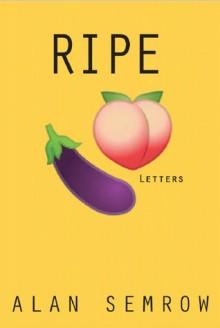 Ripe: Letters - Alan Semrow