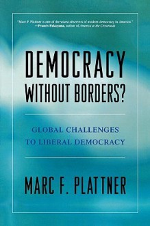 Democracy Without Borders?: Global Challenges to Liberal Democracy - Marc F. Plattner