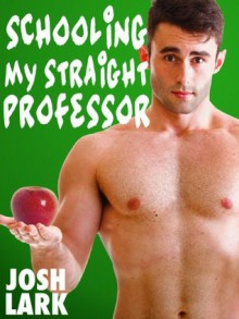 Schooling my Straight Professor (A Gay Student Teacher Seduction Sex Story) - Josh Lark
