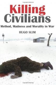 Killing Civilians: Method, Madness, and Morality in War (Columbia/Hurst) - Hugo Slim