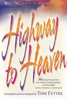 Highway to Heaven: 56 Gospel Favorites for Choir, Congregation, or Ensemble 4-Part - Tom Fettke