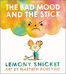 The Bad Mood and the Stick - Lemony Snicket,Matthew Forsythe