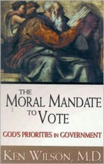 A Moral Mandate To Vote: God's Priorities In Government - Kenneth M. Wilson, Ken Wilson