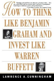 How to Think Like Benjamin Graham and Invest Like Warren Buffett - Lawrence A. Cunningham