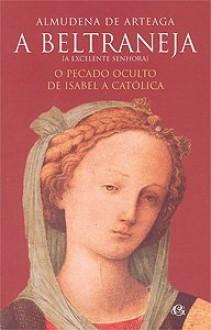 A Beltraneja: O Pecado Oculto de Isabel a Católica - Almudena de Arteaga