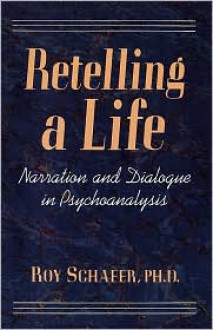 Retelling a Life: Narration and Dialogue in Psychoanalysis - Roy Schafer