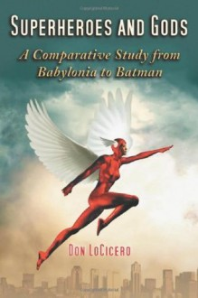 Superheroes and Gods: A Comparative Study from Babylonia to Batman - Don Locicero