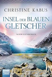 Insel der blauen Gletscher: Norwegenroman - Christine Kabus