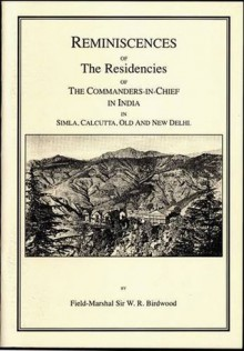 Reminiscences of the Residencies of the Commanders-In-Chief in India in Simla, Calcutta, Old and New Delhi - William Riddell Birdwood