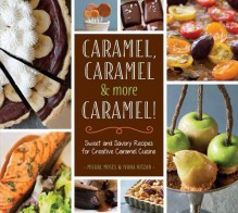 Caramel, Caramel & More Caramel!: Sweet and Savory Recipes for Creative Caramel Cuisine - Ivana Nitzan,Michal Moses