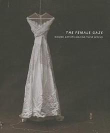 The Female Gaze: Women Artists Making Their World - Robert Cozzolino, Glenn Adamson, Pennsylvania Academy of the Fine Arts, Anna C. Chave