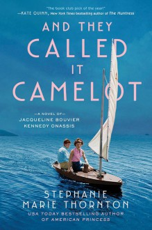 And They Called It Camelot: A Novel of Jacqueline Bouvier Kennedy Onassis - Stephanie Marie Thornton