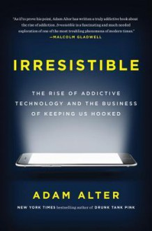 Irresistible: The Rise of Addictive Technology and the Business of Keeping Us Hooked - Adam Alter