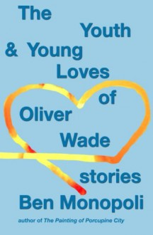 The Youth & Young Loves of Oliver Wade: Stories - Ben Monopoli