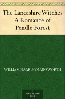 The Lancashire Witches A Romance of Pendle Forest - William Harrison Ainsworth
