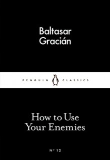 How to Use Your Enemies (Little Black Classics #12) - Baltasar Gracián