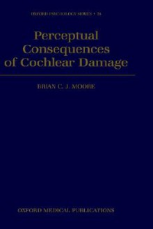 Perceptual Consequences of Cochlear Damage - Brian C.J. Moore