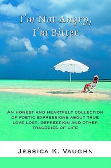 I'm Not Angry, I'm Bitter: An Honest and Heartfelt Collection of Poetic Expressions about True Love Lost, Depression and Other Tragedies of Life - Jessica K. Vaughn