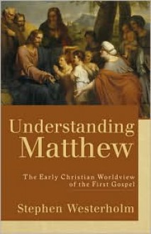 Understanding Matthew: The Early Christian Worldview of the First Gospel - Stephen Westerholm