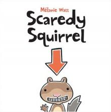 Scaredy Squirrel - Mélanie Watt