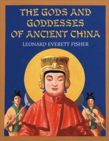 The Gods and Goddesses of Ancient China - Leonard Everett Fisher