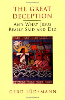The Great Deception: And What Jesus Really Said and Did - Gerd Lüdemann