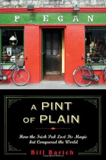 A Pint of Plain: Tradition, Change, and the Fate of the Irish Pub - Bill Barich