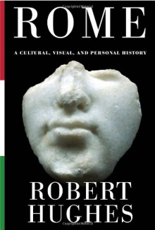 Rome: A Cultural, Visual, and Personal History - Robert Hughes