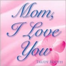 Mom, I Love You - Trudy Booth