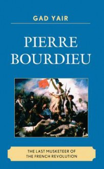 Pierre Bourdieu: The Last Musketeer of the French Revolution - Gad Yair