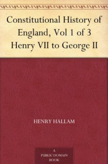 Constitutional History of England, Vol 1 of 3 Henry VII to George II - Henry Hallam
