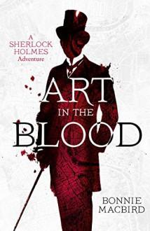 Art in the Blood: A Sherlock Holmes Adventure (Sherlock Holmes Adventures) - 'Bonnie MacBird'