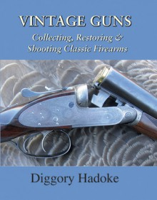 Vintage Guns: Collecting, Restoring, & Shooting Classic Firearms - Diggory Hadoke