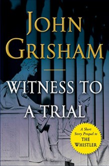 Witness to a Trial: A Short Story Prequel to The Whistler (Kindle Single) - John Grisham