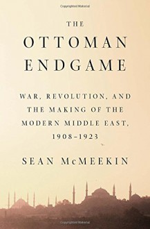 The Ottoman Endgame: War, Revolution, and the Making of the Modern Middle East, 1908 - 1923 - Sean Mcmeekin