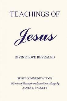 Teachings of Jesus - Divine Love Revealed - James E. Padgett