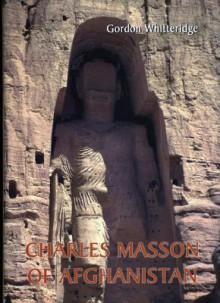 Charles Masson of Afghanistan: Explorer, Archaeologist, Numismatist and Intelligence Agent - Gordon Whitteridge