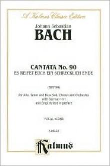 Cantata No. 90 -- Es Reisset Euch Ein Schrecklich Ende: Satb with Atb Soli - Johann Sebastian Bach