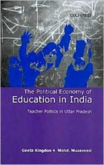 The Political Economy of Education in India: Teacher Politics in Uttar Pradesh - Geeta Kingdon, Mohd Muzammil